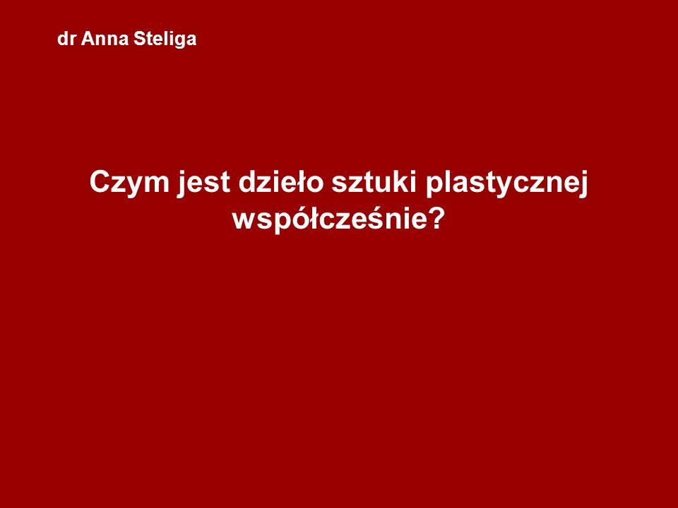 dr Anna Steliga Czym jest dzieło sztuki plastycznej współcześnie?