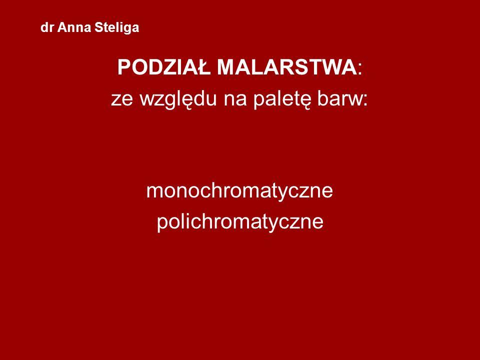 dr Anna Steliga PODZIAŁ MALARSTWA: ze względu na paletę barw: monochromatyczne polichromatyczne