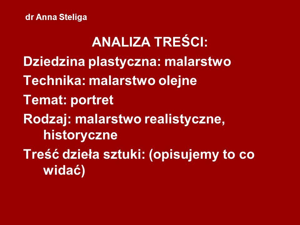 dr Anna Steliga ANALIZA TREŚCI: Dziedzina plastyczna: malarstwo Technika: malarstwo olejne Temat: portret Rodzaj: malarstwo realistyczne, historyczne