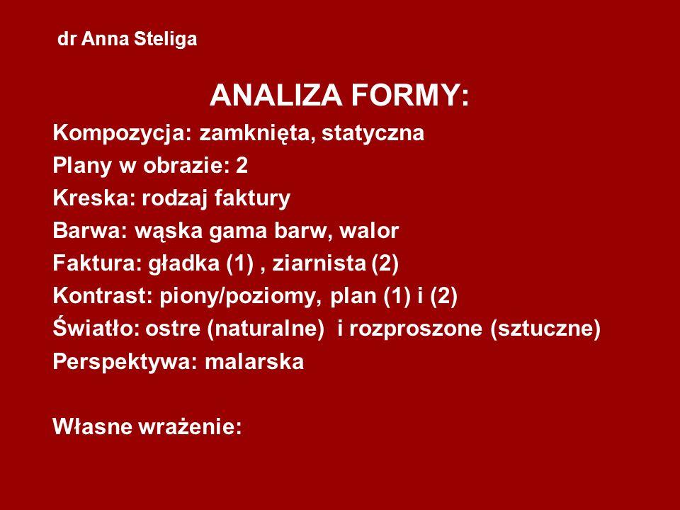 dr Anna Steliga ANALIZA FORMY: Kompozycja: zamknięta, statyczna Plany w obrazie: 2 Kreska: rodzaj faktury Barwa: wąska gama barw, walor Faktura: gładk