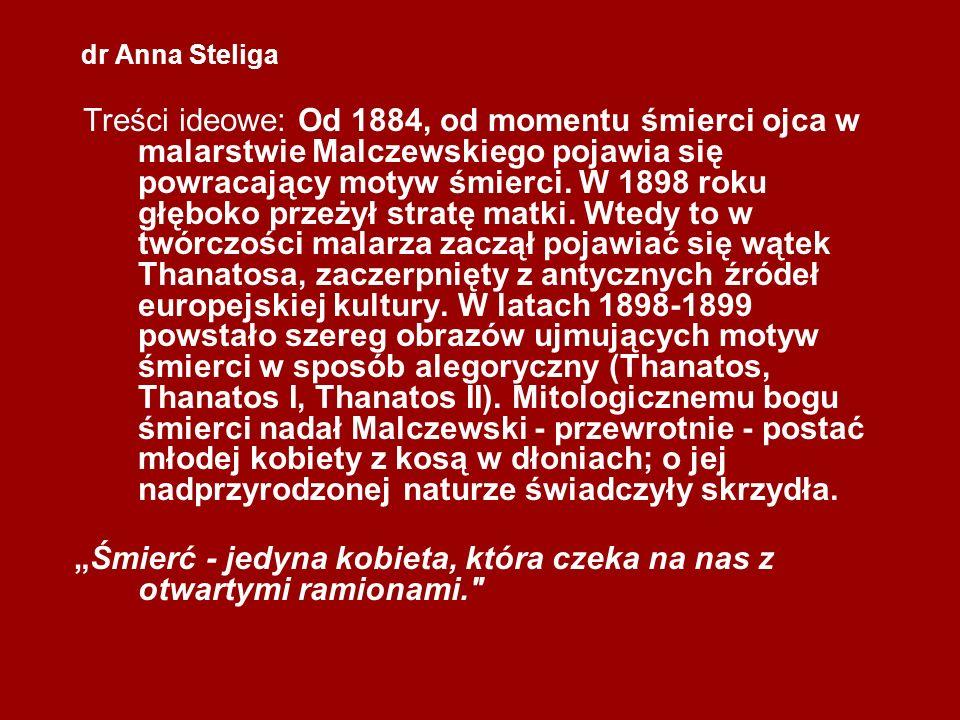 dr Anna Steliga Treści ideowe: Od 1884, od momentu śmierci ojca w malarstwie Malczewskiego pojawia się powracający motyw śmierci. W 1898 roku głęboko