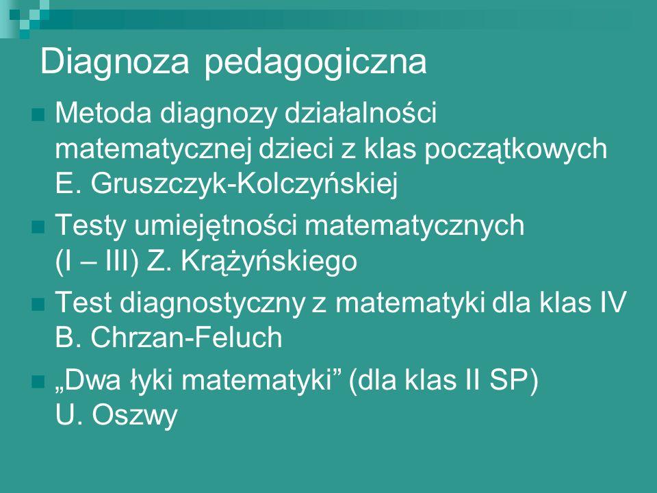 Diagnoza pedagogiczna Metoda diagnozy działalności matematycznej dzieci z klas początkowych E. Gruszczyk-Kolczyńskiej Testy umiejętności matematycznyc