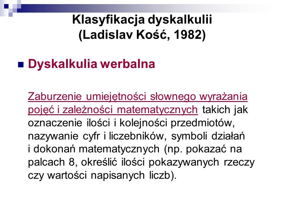 Klasyfikacja dyskalkulii (Ladislav Kość, 1982) Dyskalkulia werbalna Zaburzenie umiejętności słownego wyrażania pojęć i zależności matematycznych takic