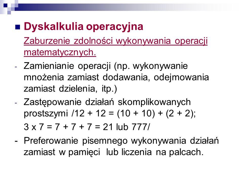 Dyskalkulia operacyjna Zaburzenie zdolności wykonywania operacji matematycznych. - Zamienianie operacji (np. wykonywanie mnożenia zamiast dodawania, o