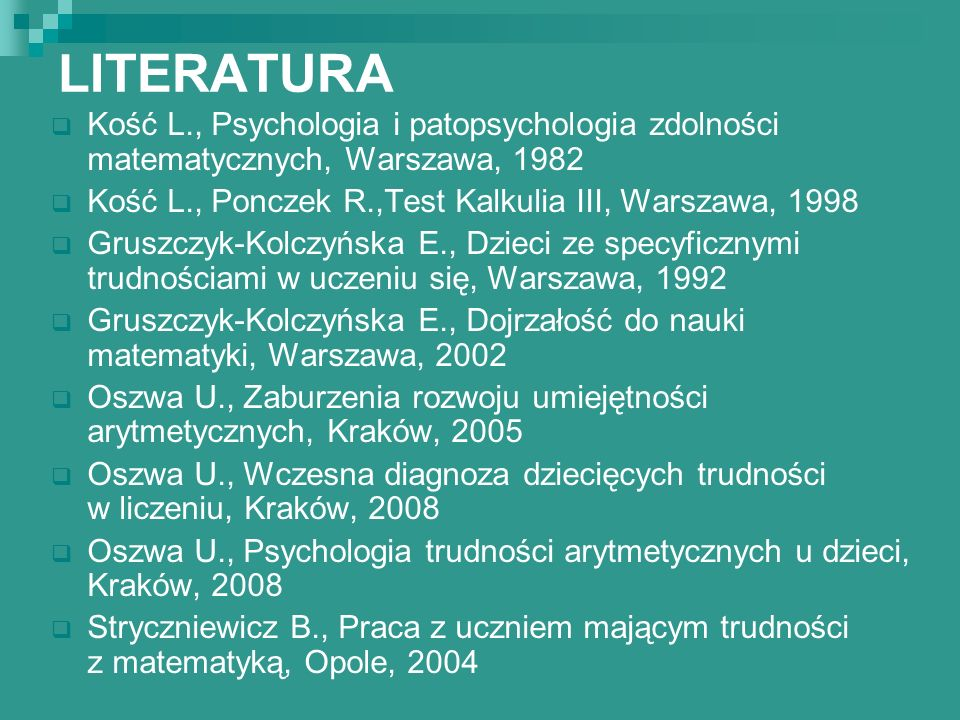LITERATURA Kość L., Psychologia i patopsychologia zdolności matematycznych, Warszawa, 1982 Kość L., Ponczek R.,Test Kalkulia III, Warszawa, 1998 Grusz
