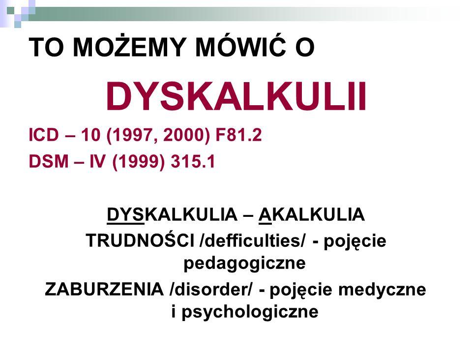 TO MOŻEMY MÓWIĆ O DYSKALKULII ICD – 10 (1997, 2000) F81.2 DSM – IV (1999) 315.1 DYSKALKULIA – AKALKULIA TRUDNOŚCI /defficulties/ - pojęcie pedagogiczn