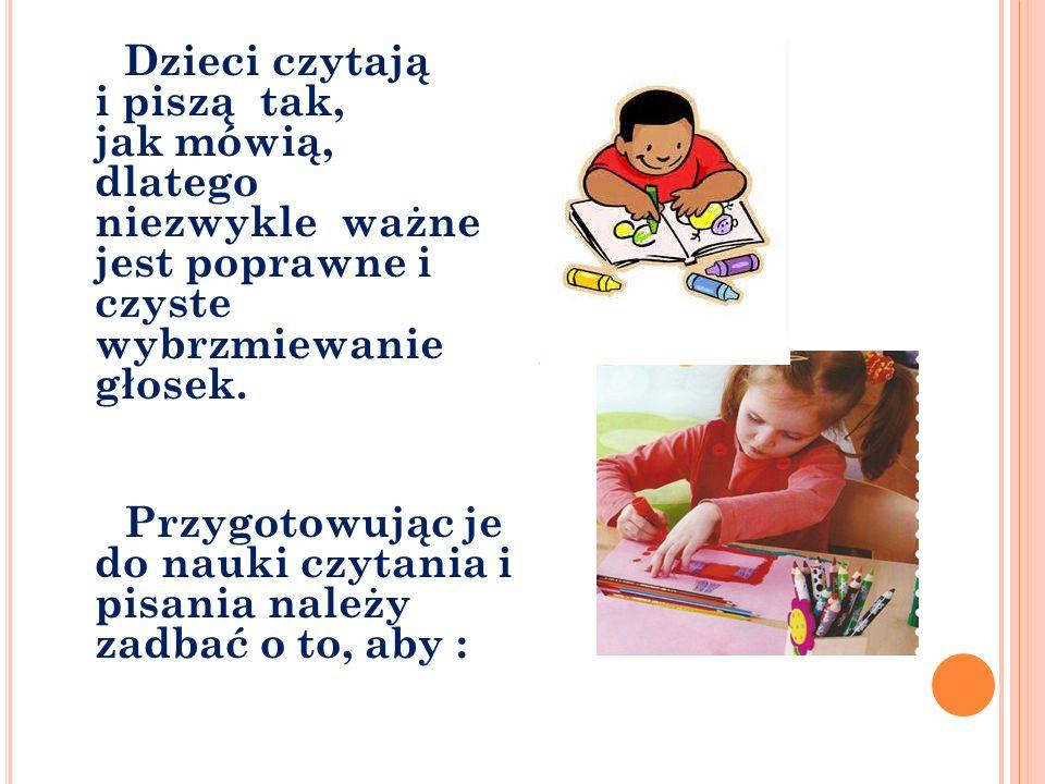 Dzieci czytają i piszą tak, jak mówią, dlatego niezwykle ważne jest poprawne i czyste wybrzmiewanie głosek. Przygotowując je do nauki czytania i pisan