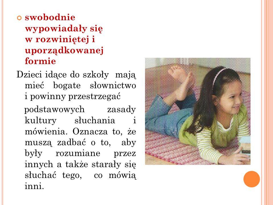 swobodnie wypowiadały się w rozwiniętej i uporządkowanej formie Dzieci idące do szkoły mają mieć bogate słownictwo i powinny przestrzegać podstawowych