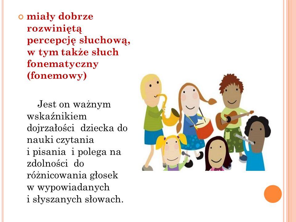 miały dobrze rozwiniętą percepcję słuchową, w tym także słuch fonematyczny (fonemowy) Jest on ważnym wskaźnikiem dojrzałości dziecka do nauki czytania