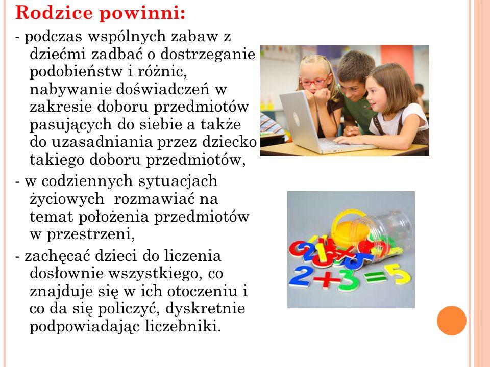 Rodzice powinni: - podczas wspólnych zabaw z dziećmi zadbać o dostrzeganie podobieństw i różnic, nabywanie doświadczeń w zakresie doboru przedmiotów p