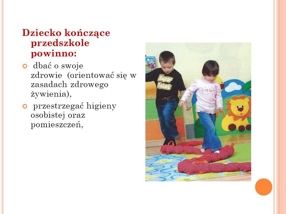 Dziecko kończące przedszkole powinno: dbać o swoje zdrowie (orientować się w zasadach zdrowego żywienia), przestrzegać higieny osobistej oraz pomieszc