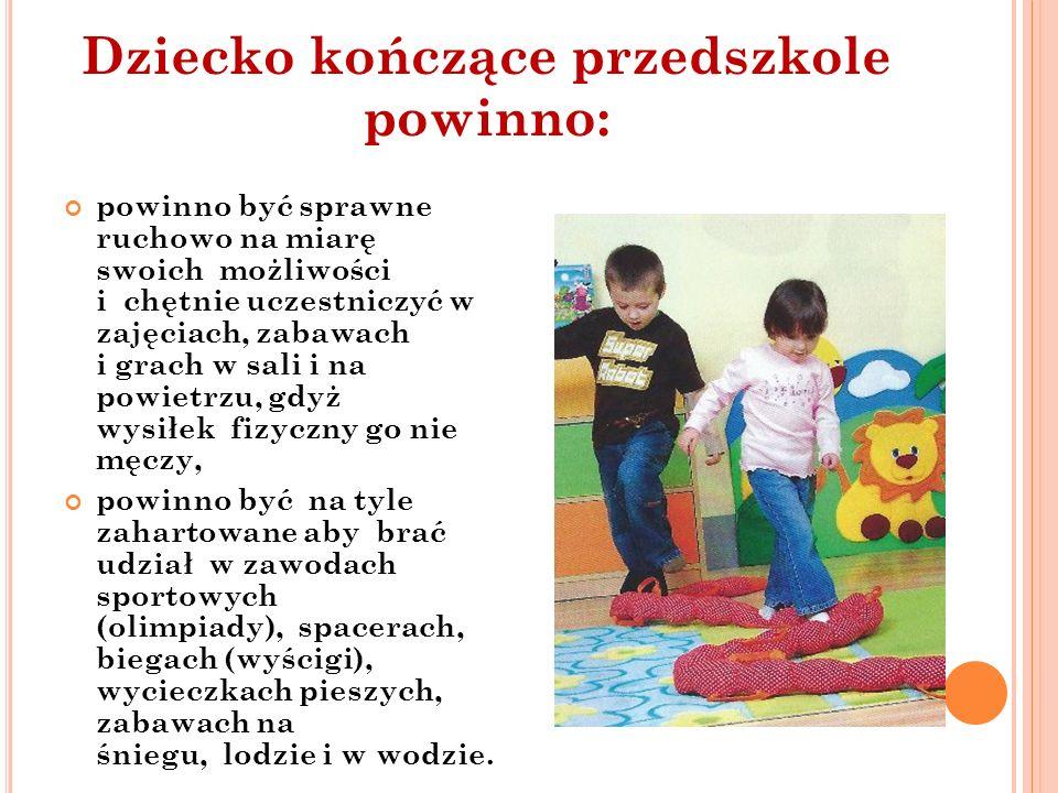 Dziecko kończące przedszkole powinno: powinno być sprawne ruchowo na miarę swoich możliwości i chętnie uczestniczyć w zajęciach, zabawach i grach w sa