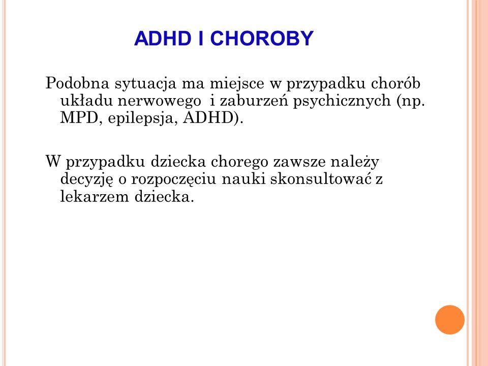 ADHD I CHOROBY Podobna sytuacja ma miejsce w przypadku chorób układu nerwowego i zaburzeń psychicznych (np. MPD, epilepsja, ADHD). W przypadku dziecka