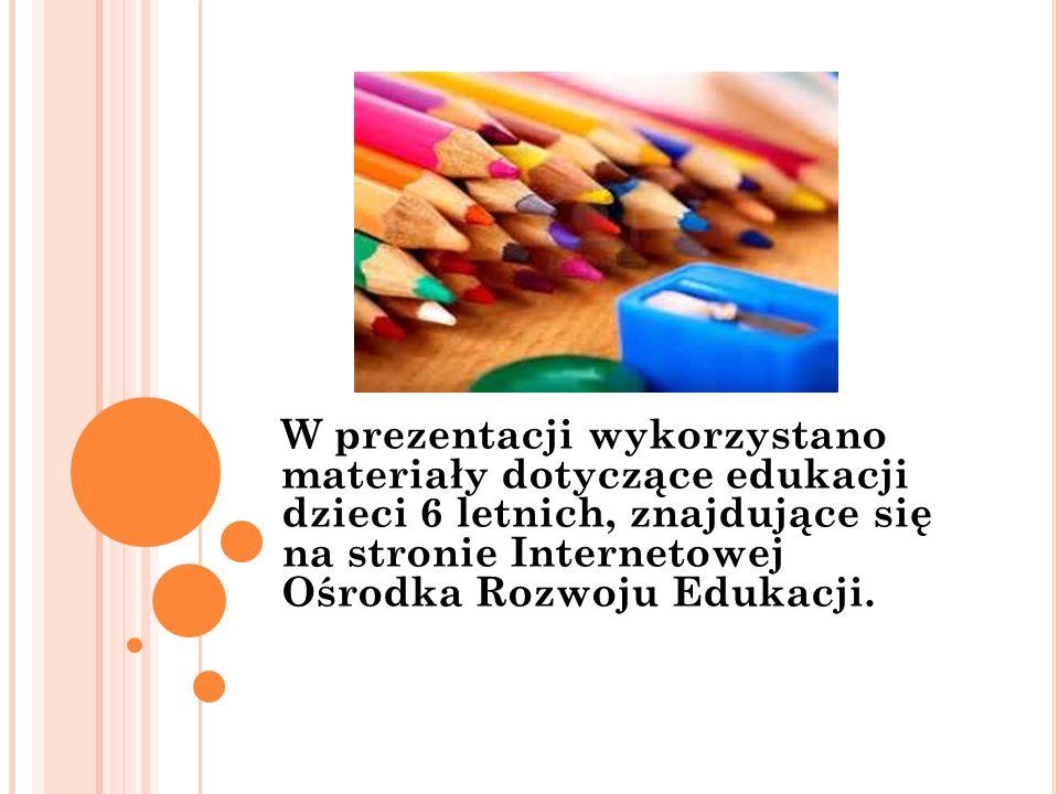 W prezentacji wykorzystano materiały dotyczące edukacji dzieci 6 letnich, znajdujące się na stronie Internetowej Ośrodka Rozwoju Edukacji.