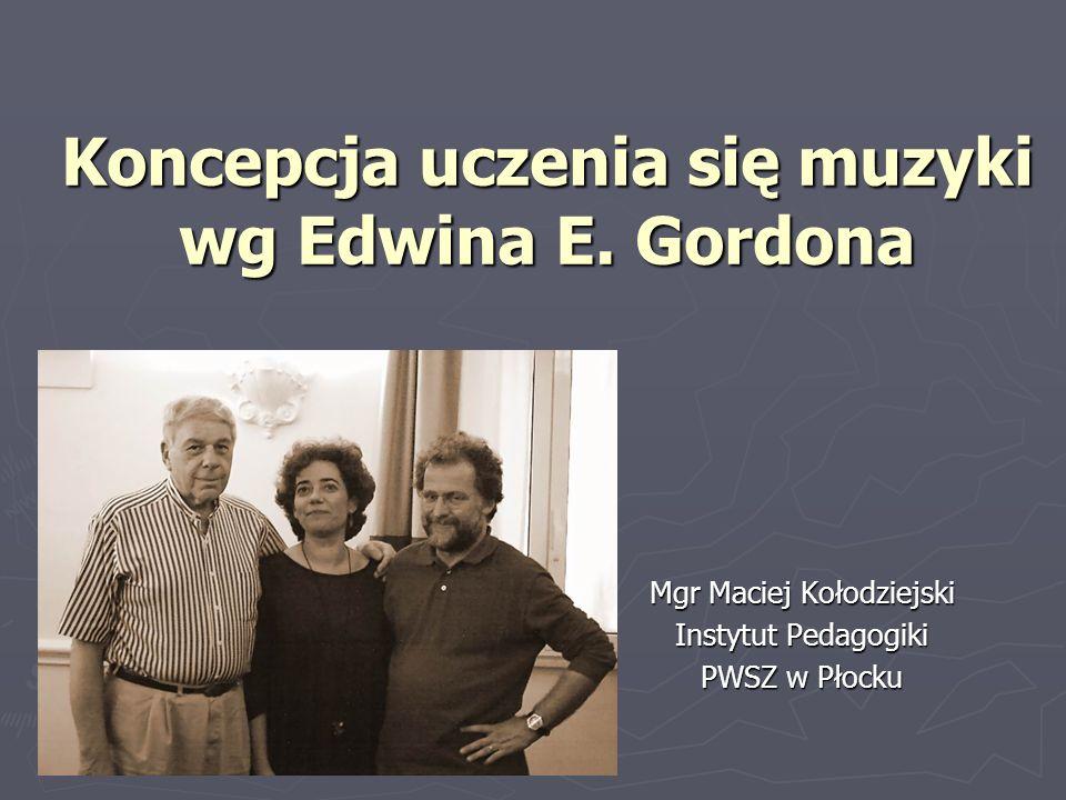 Koncepcja uczenia się muzyki wg Edwina E. Gordona Mgr Maciej Kołodziejski Instytut Pedagogiki PWSZ w Płocku