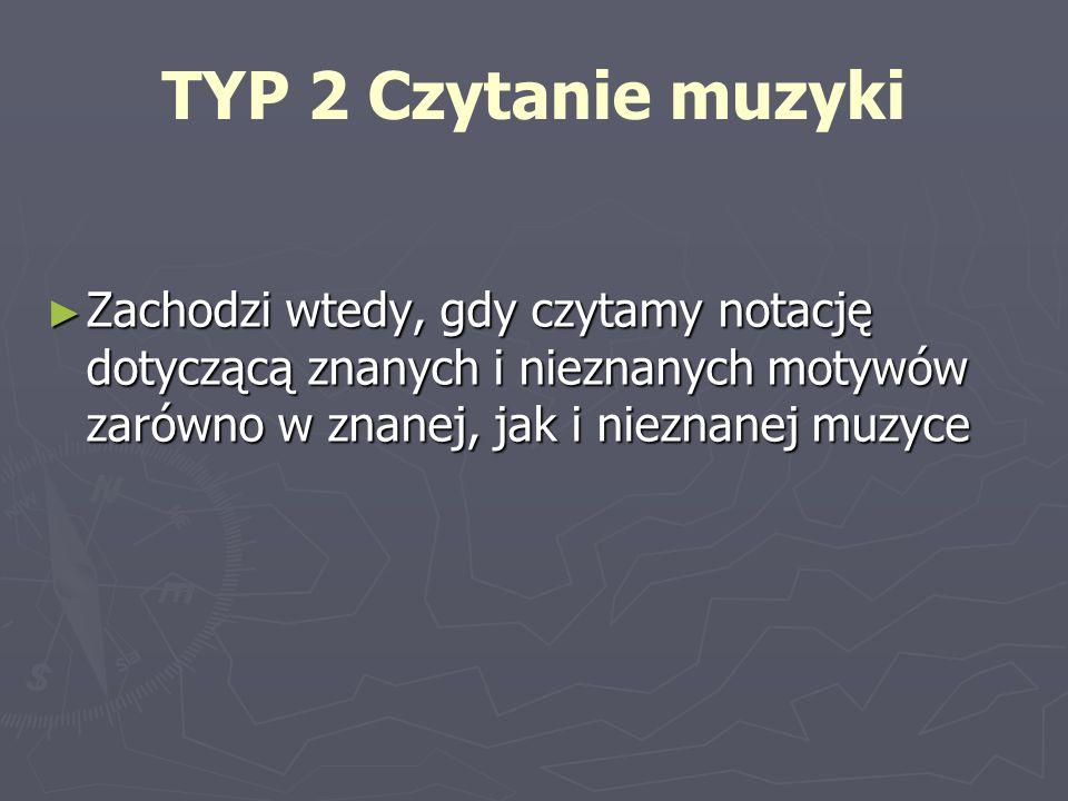 TYP 2 Czytanie muzyki Zachodzi Zachodzi wtedy, gdy czytamy notację dotyczącą znanych i nieznanych motywów zarówno w znanej, jak i nieznanej muzyce