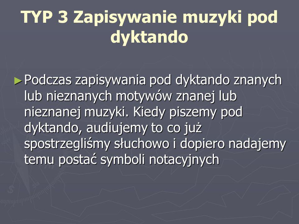 TYP 3 Zapisywanie muzyki pod dyktando Podczas zapisywania pod dyktando znanych lub nieznanych motywów znanej lub nieznanej muzyki. Kiedy piszemy pod d