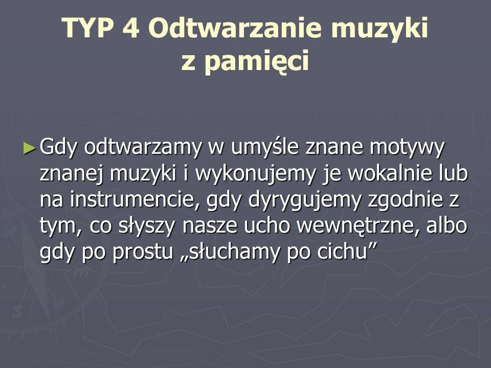 TYP 4 Odtwarzanie muzyki z pamięci Gdy odtwarzamy w umyśle znane motywy znanej muzyki i wykonujemy je wokalnie lub na instrumencie, gdy dyrygujemy zgo