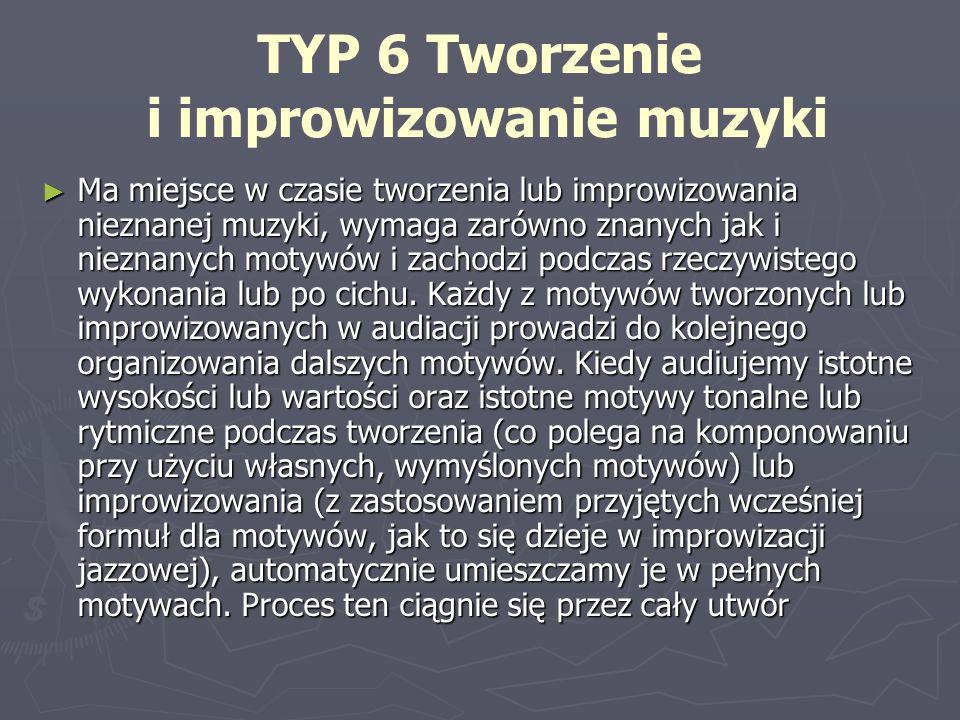 TYP 6 Tworzenie i improwizowanie muzyki Ma miejsce w czasie tworzenia lub improwizowania nieznanej muzyki, wymaga zarówno znanych jak i nieznanych mot