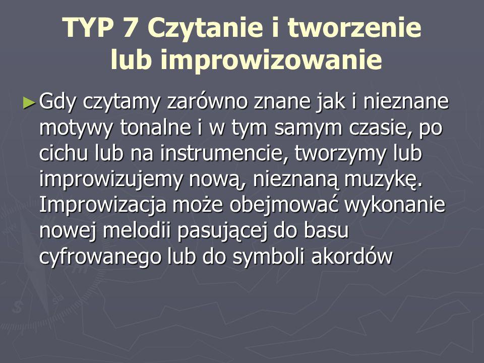 TYP 7 Czytanie i tworzenie lub improwizowanie Gdy czytamy zarówno znane jak i nieznane motywy tonalne i w tym samym czasie, po cichu lub na instrumenc