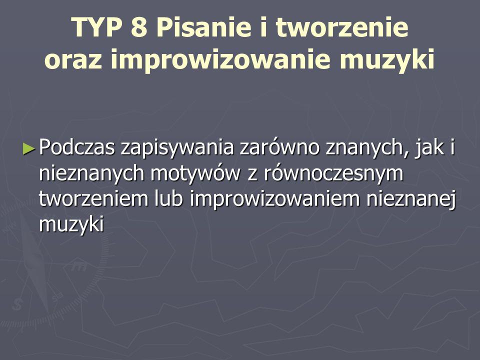 TYP 8 Pisanie i tworzenie oraz improwizowanie muzyki Podczas zapisywania zarówno znanych, jak i nieznanych motywów z równoczesnym tworzeniem lub impro