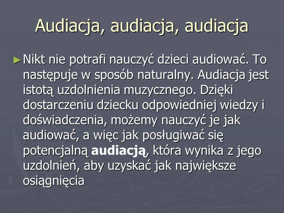Audiacja, audiacja, audiacja Nikt nie potrafi nauczyć dzieci audiować. To następuje w sposób naturalny. Audiacja jest istotą uzdolnienia muzycznego. D