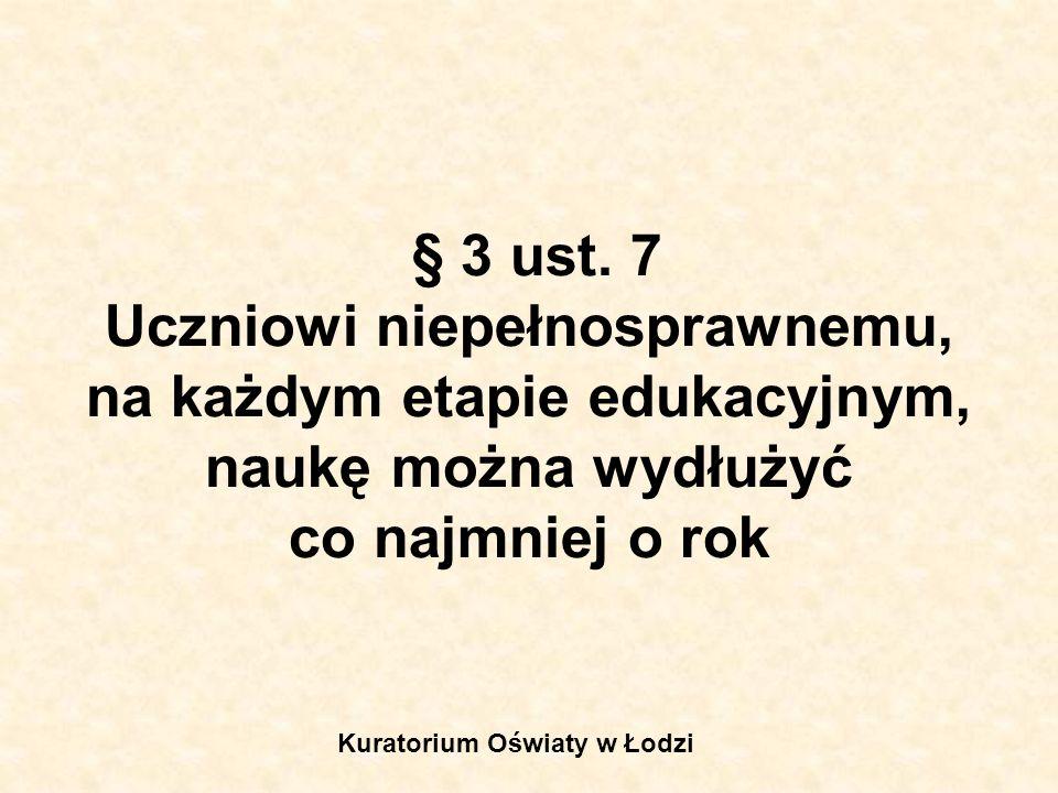 § 3 ust. 7 Uczniowi niepełnosprawnemu, na każdym etapie edukacyjnym, naukę można wydłużyć co najmniej o rok Kuratorium Oświaty w Łodzi