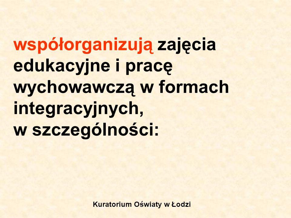 współorganizują zajęcia edukacyjne i pracę wychowawczą w formach integracyjnych, w szczególności: Kuratorium Oświaty w Łodzi