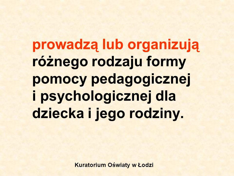 prowadzą lub organizują różnego rodzaju formy pomocy pedagogicznej i psychologicznej dla dziecka i jego rodziny. Kuratorium Oświaty w Łodzi