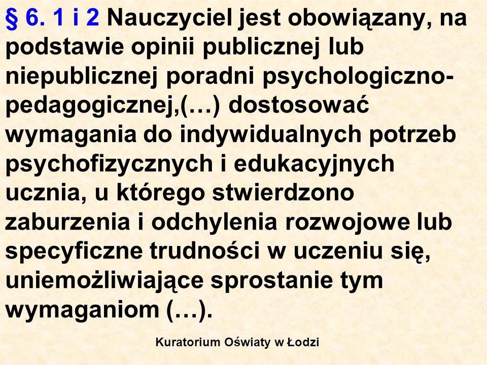 § 6. 1 i 2 Nauczyciel jest obowiązany, na podstawie opinii publicznej lub niepublicznej poradni psychologiczno- pedagogicznej,(…) dostosować wymagania