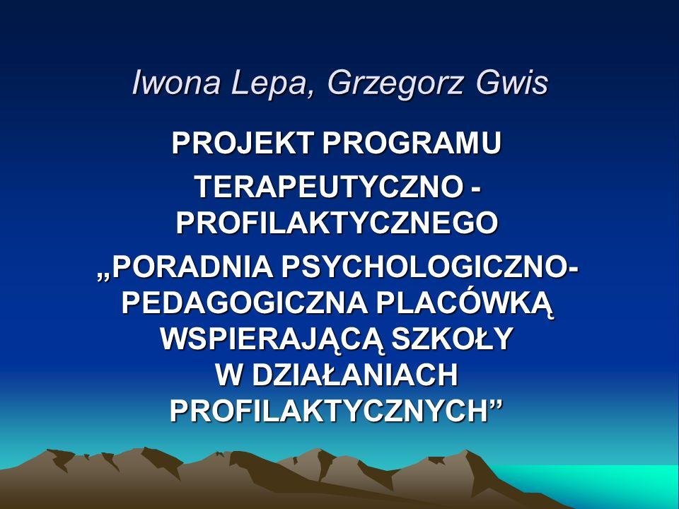 Iwona Lepa, Grzegorz Gwis PROJEKT PROGRAMU TERAPEUTYCZNO - PROFILAKTYCZNEGO PORADNIA PSYCHOLOGICZNO- PEDAGOGICZNA PLACÓWKĄ WSPIERAJĄCĄ SZKOŁY W DZIAŁA