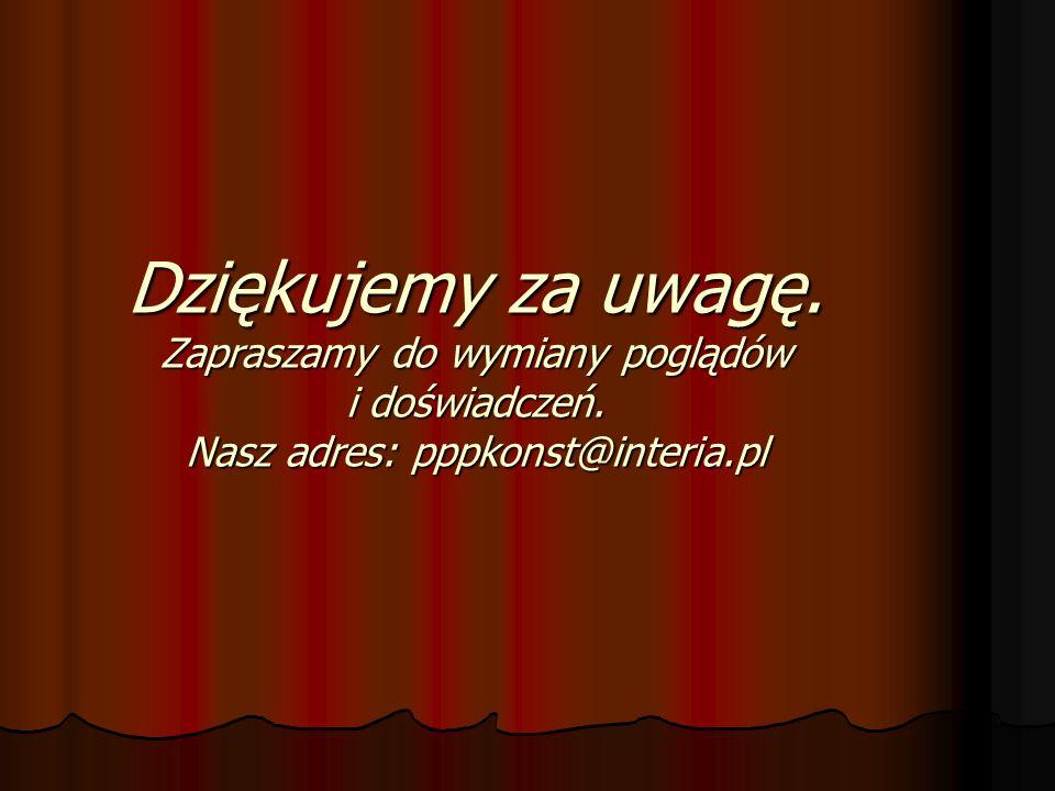 Dziękujemy za uwagę. Zapraszamy do wymiany poglądów i doświadczeń. Nasz adres: pppkonst@interia.pl