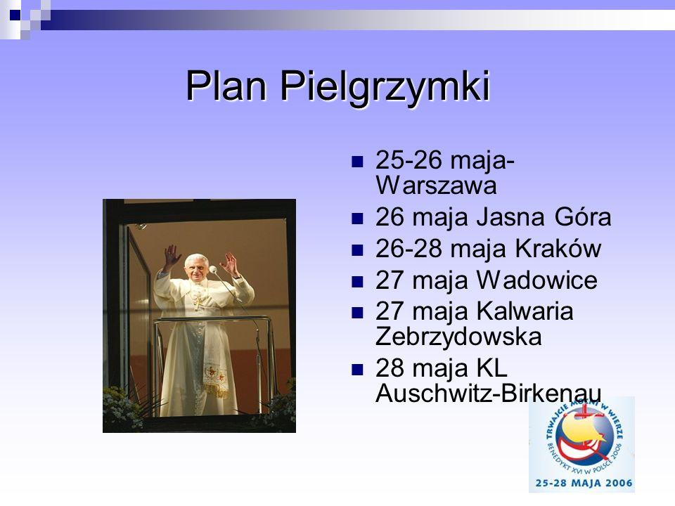 Plan Pielgrzymki 25-26 maja- Warszawa 26 maja Jasna Góra 26-28 maja Kraków 27 maja Wadowice 27 maja Kalwaria Zebrzydowska 28 maja KL Auschwitz-Birkena