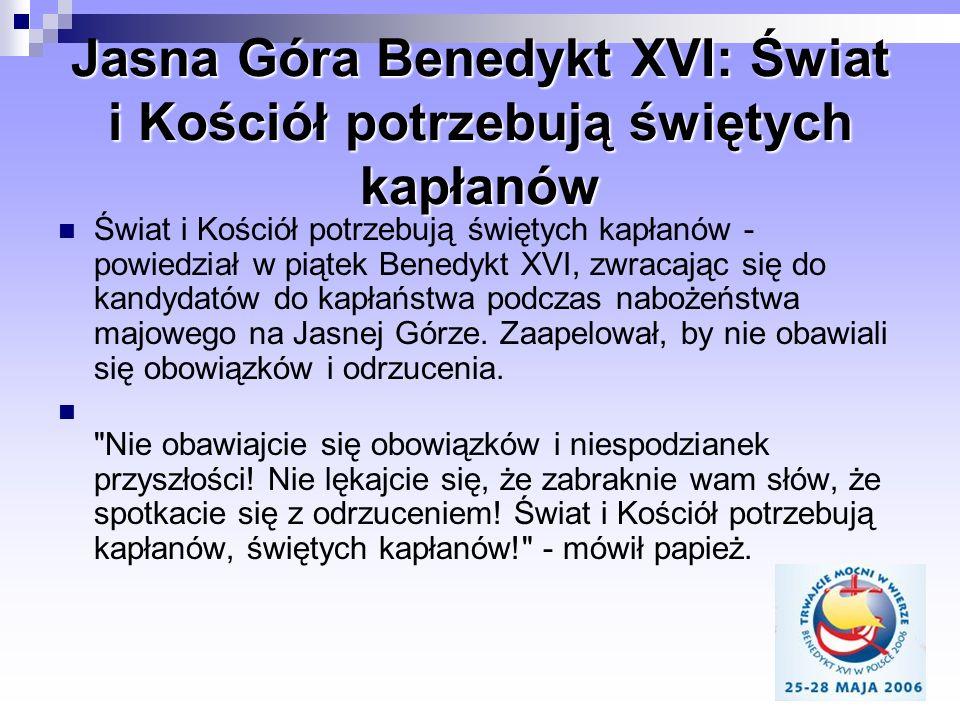 Jasna Góra Benedykt XVI: Świat i Kościół potrzebują świętych kapłanów Świat i Kościół potrzebują świętych kapłanów - powiedział w piątek Benedykt XVI,