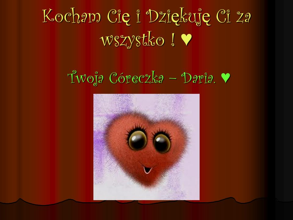 Kocham Ci ę i Dzi ę kuj ę Ci za wszystko ! Kocham Ci ę i Dzi ę kuj ę Ci za wszystko ! Twoja Córeczka – Daria. Twoja Córeczka – Daria.