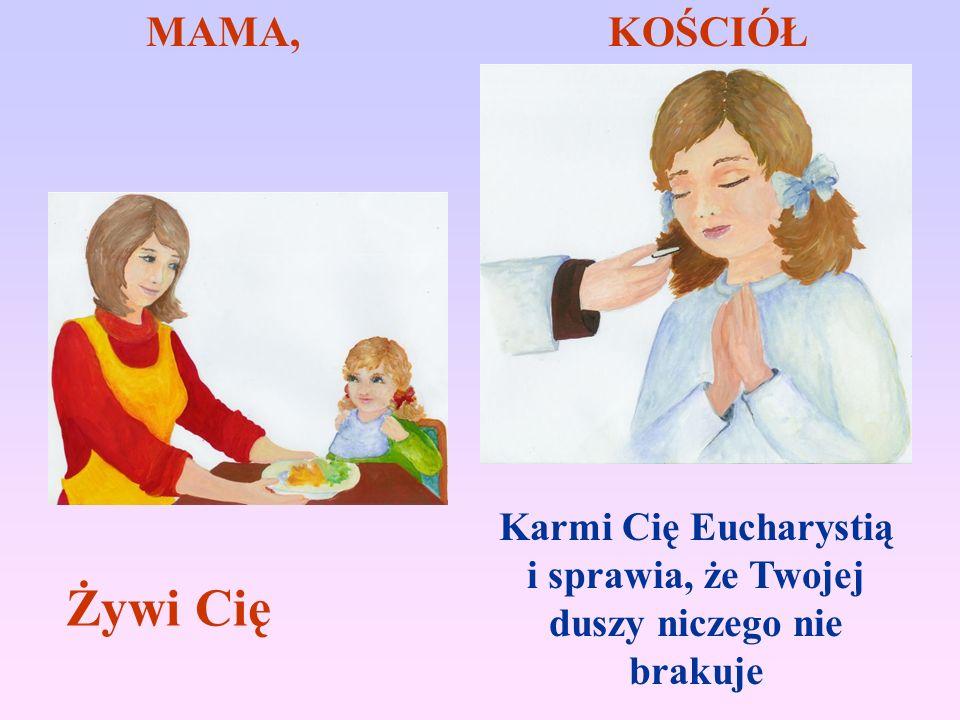 MAMA, KOŚCIÓŁ Żywi Cię Karmi Cię Eucharystią i sprawia, że Twojej duszy niczego nie brakuje
