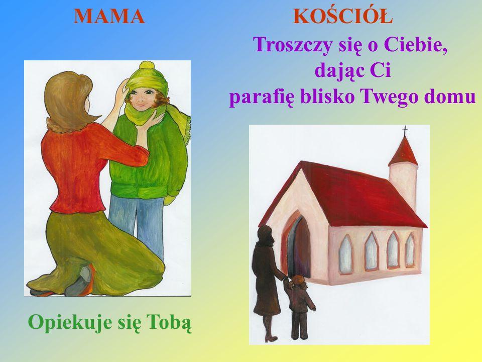 Opiekuje się Tobą Troszczy się o Ciebie, dając Ci parafię blisko Twego domu MAMA KOŚCIÓŁ