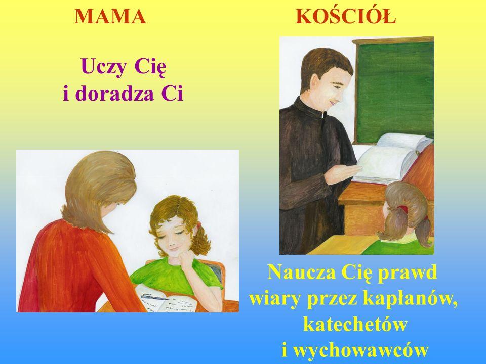 Uczy Cię i doradza Ci Naucza Cię prawd wiary przez kapłanów, katechetów i wychowawców MAMA KOŚCIÓŁ