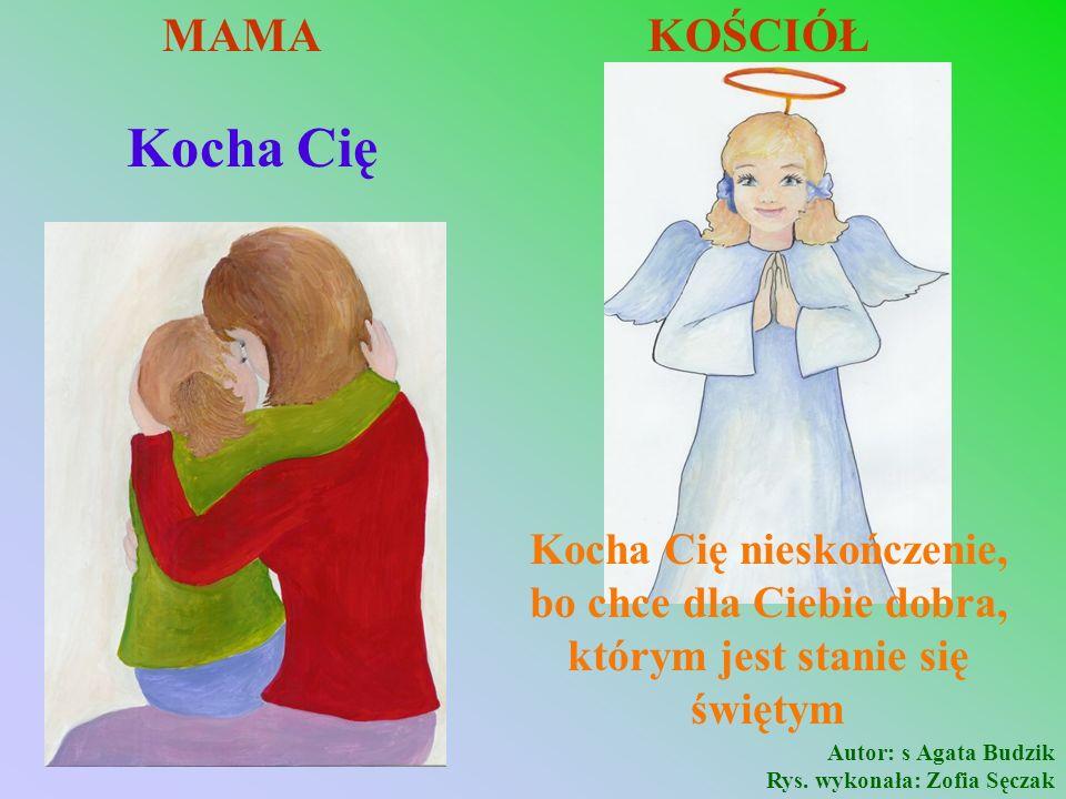Kocha Cię MAMA KOŚCIÓŁ Kocha Cię nieskończenie, bo chce dla Ciebie dobra, którym jest stanie się świętym Autor: s Agata Budzik Rys. wykonała: Zofia Sę