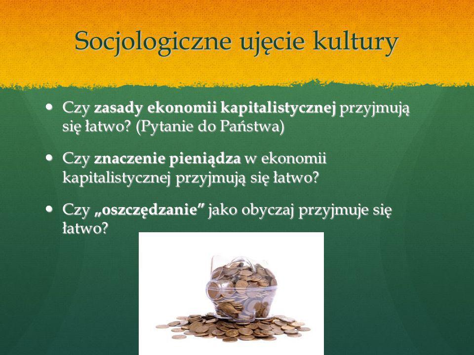 Socjologiczne ujęcie kultury Czy zasady ekonomii kapitalistycznej przyjmują się łatwo.