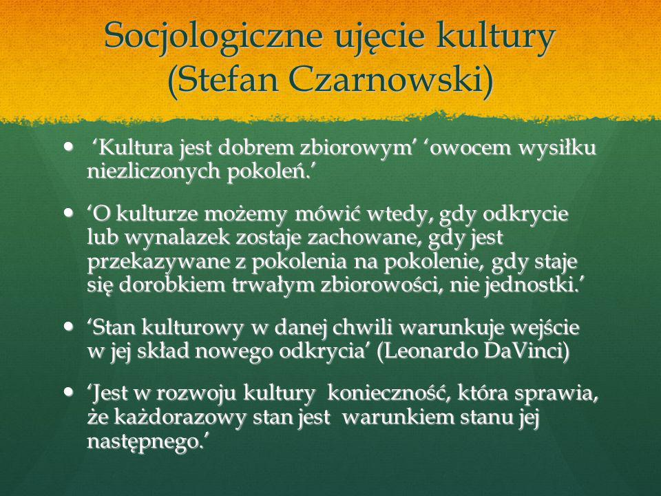 Socjologiczne ujęcie kultury (Stefan Czarnowski) Kultura jest dobrem zbiorowym owocem wysiłku niezliczonych pokoleń.