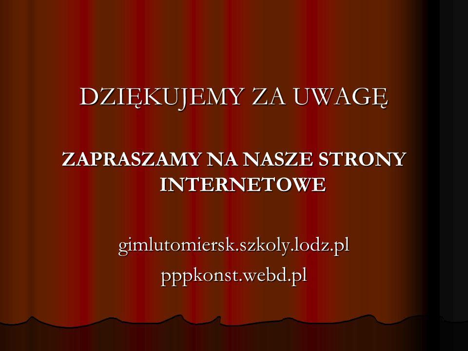 DZIĘKUJEMY ZA UWAGĘ ZAPRASZAMY NA NASZE STRONY INTERNETOWE gimlutomiersk.szkoly.lodz.plpppkonst.webd.pl
