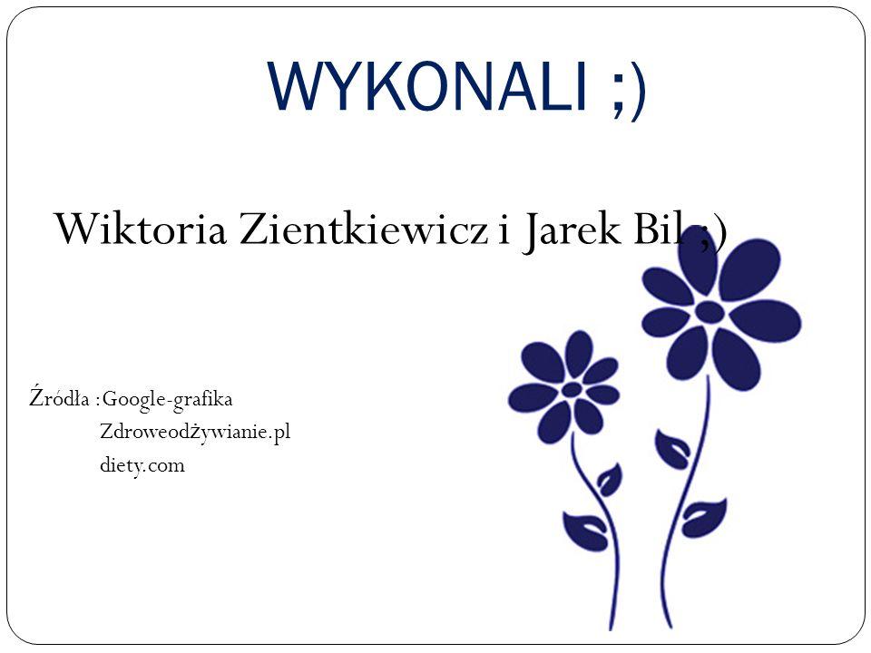 WYKONALI ;) Wiktoria Zientkiewicz i Jarek Bil ;) Ź ródła :Google-grafika Zdroweod ż ywianie.pl diety.com