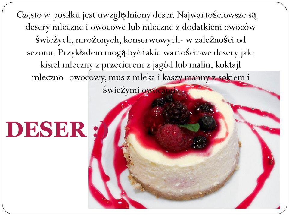 DESER ;) Cz ę sto w posiłku jest uwzgl ę dniony deser. Najwarto ś ciowsze s ą desery mleczne i owocowe lub mleczne z dodatkiem owoców ś wie ż ych, mro