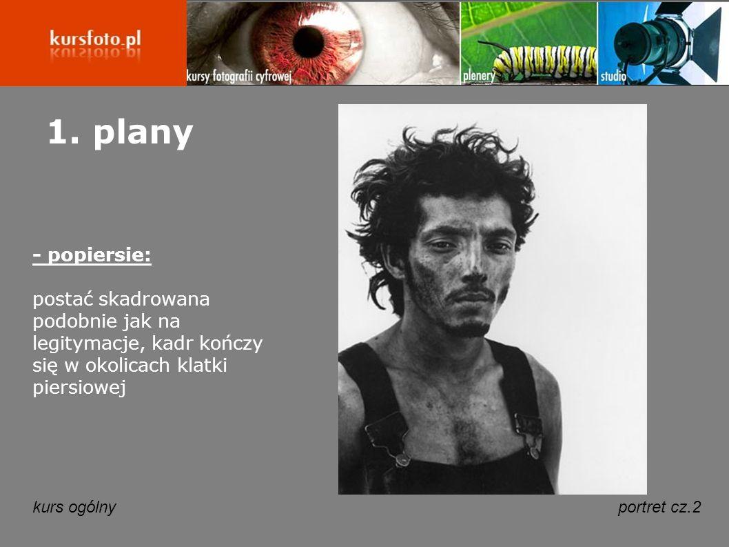kurs ogólnyportret cz.2 1. plany - popiersie: postać skadrowana podobnie jak na legitymacje, kadr kończy się w okolicach klatki piersiowej