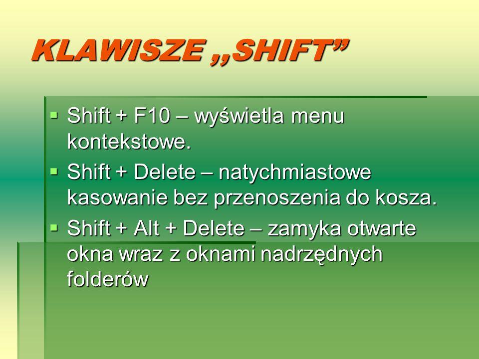 KLAWISZE,,SHIFT Shift + F10 – wyświetla menu kontekstowe. Shift + Delete – natychmiastowe kasowanie bez przenoszenia do kosza. Shift + Alt + Delete –