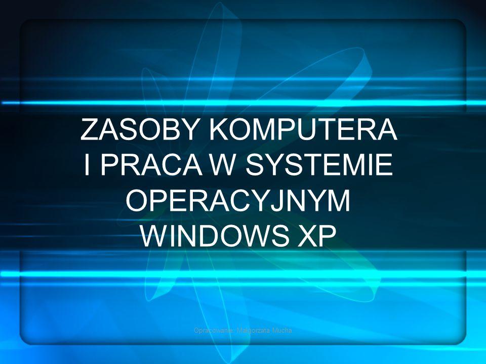 Opracowanie: Małgorzata Mucha ZASOBY KOMPUTERA I PRACA W SYSTEMIE OPERACYJNYM WINDOWS XP