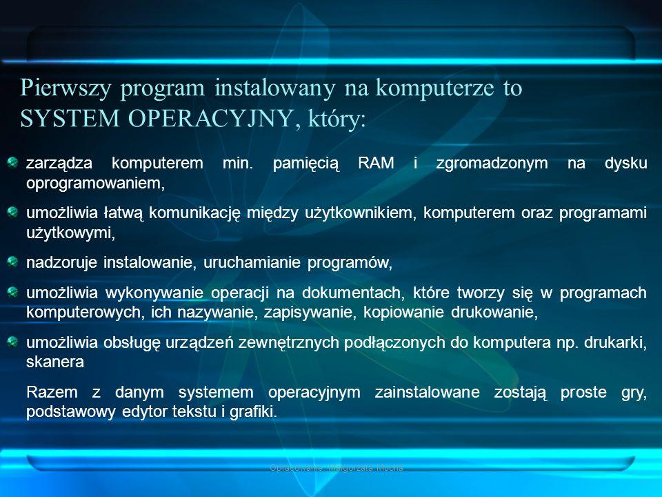Opracowanie: Małgorzata Mucha Pierwszy program instalowany na komputerze to SYSTEM OPERACYJNY, który: zarządza komputerem min. pamięcią RAM i zgromadz