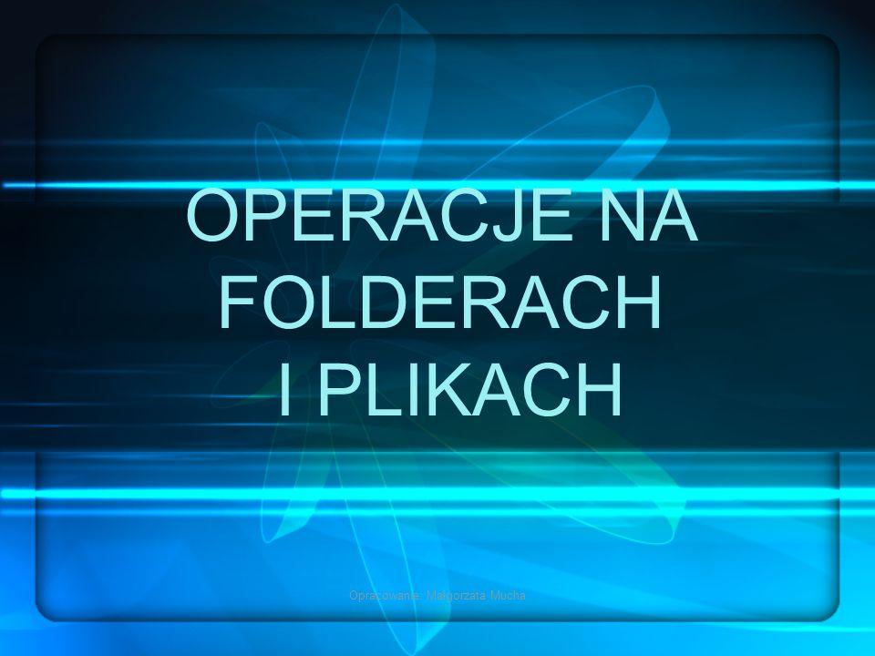 Opracowanie: Małgorzata Mucha OPERACJE NA FOLDERACH I PLIKACH