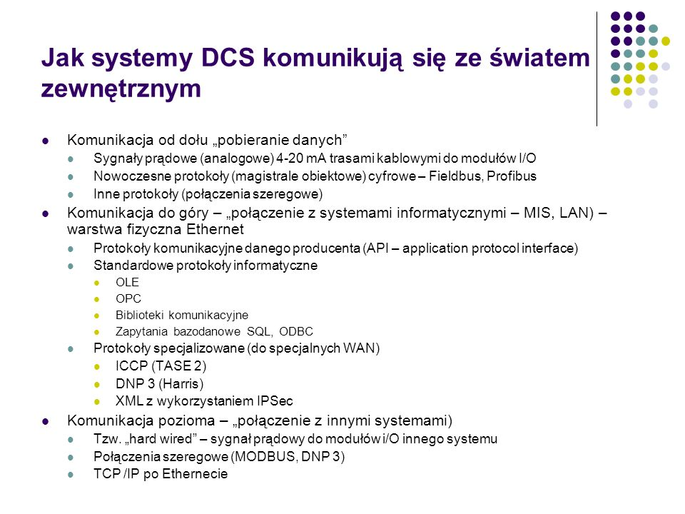 Jak systemy DCS komunikują się ze światem zewnętrznym Komunikacja od dołu pobieranie danych Sygnały prądowe (analogowe) 4-20 mA trasami kablowymi do modułów I/O Nowoczesne protokoły (magistrale obiektowe) cyfrowe – Fieldbus, Profibus Inne protokoły (połączenia szeregowe) Komunikacja do góry – połączenie z systemami informatycznymi – MIS, LAN) – warstwa fizyczna Ethernet Protokoły komunikacyjne danego producenta (API – application protocol interface) Standardowe protokoły informatyczne OLE OPC Biblioteki komunikacyjne Zapytania bazodanowe SQL, ODBC Protokoły specjalizowane (do specjalnych WAN) ICCP (TASE 2) DNP 3 (Harris) XML z wykorzystaniem IPSec Komunikacja pozioma – połączenie z innymi systemami) Tzw.